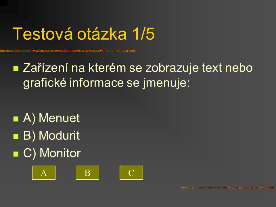 Testová otázka 1/5 Zařízení na kterém se zobrazuje text nebo grafické informace se jmenuje: A) Menuet.