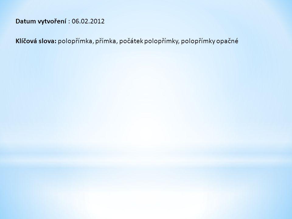 Datum vytvoření : 06.02.2012 Klíčová slova: polopřímka, přímka, počátek polopřímky, polopřímky opačné.