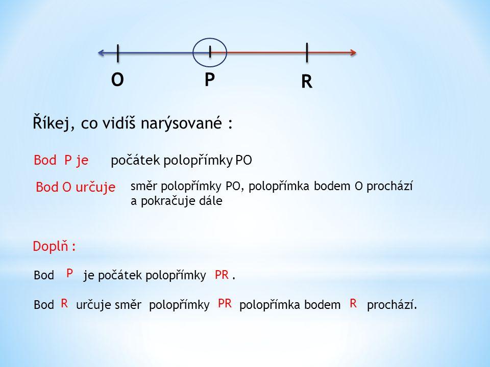 O P R Říkej, co vidíš narýsované : Bod P je počátek polopřímky PO