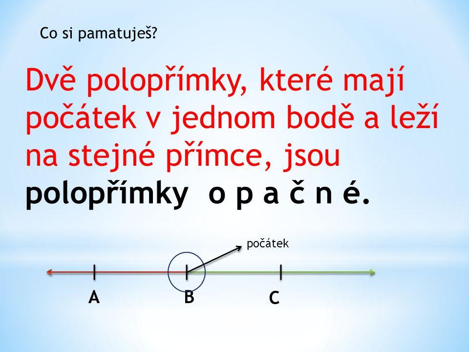 Co si pamatuješ Dvě polopřímky, které mají počátek v jednom bodě a leží na stejné přímce, jsou polopřímky o p a č n é.
