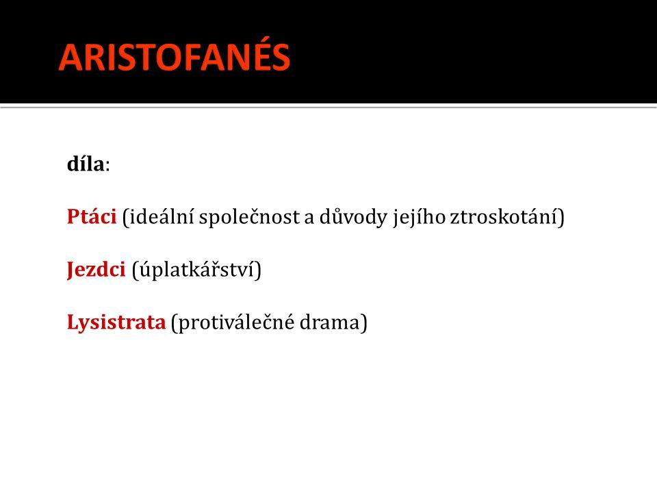 ARISTOFANÉS díla: Ptáci (ideální společnost a důvody jejího ztroskotání) Jezdci (úplatkářství) Lysistrata (protiválečné drama)