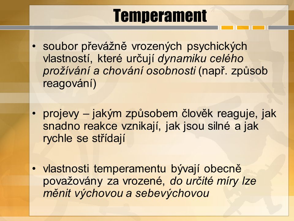 Temperament soubor převážně vrozených psychických vlastností, které určují dynamiku celého prožívání a chování osobnosti (např. způsob reagování)