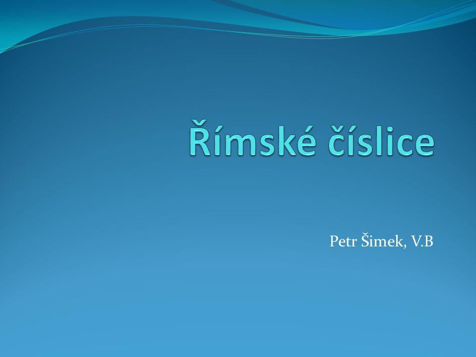 Římské číslice Petr Šimek, V.B