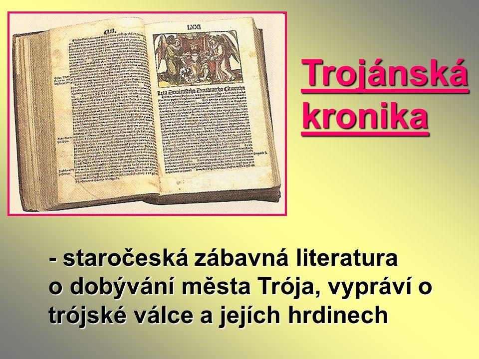 Trojánská kronika - staročeská zábavná literatura o dobývání města Trója, vypráví o trójské válce a jejích hrdinech.