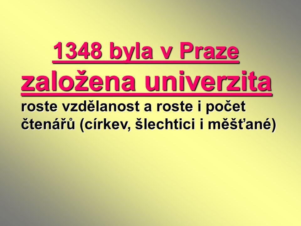 1348 byla v Praze založena univerzita roste vzdělanost a roste i počet čtenářů (církev, šlechtici i měšťané)