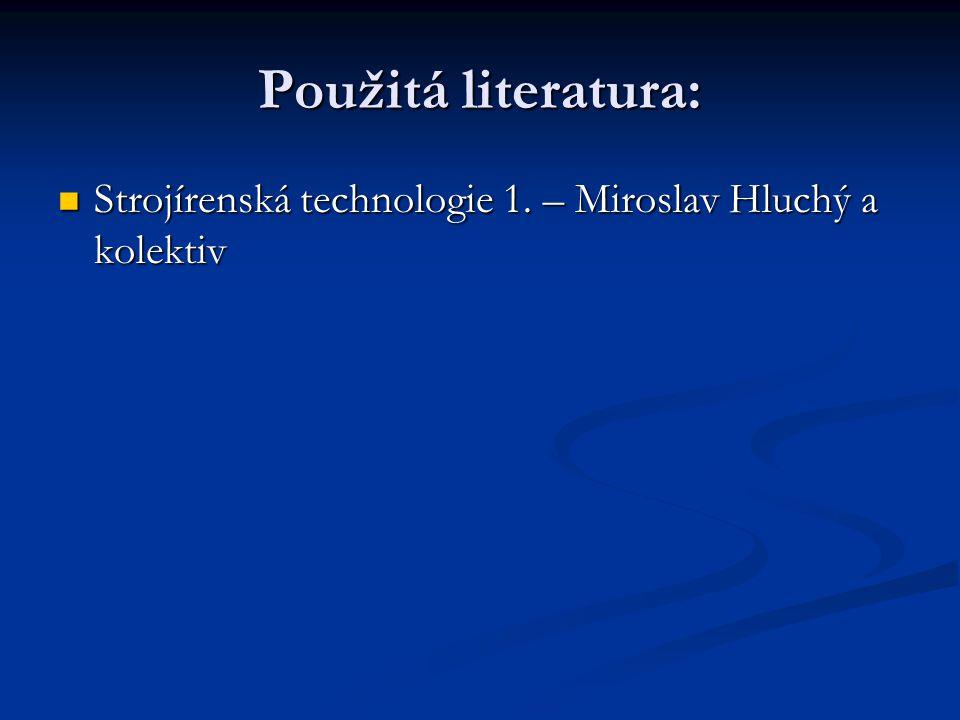 Použitá literatura: Strojírenská technologie 1. – Miroslav Hluchý a kolektiv