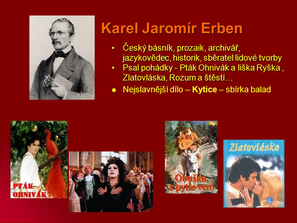Karel Jaromír Erben Český básník, prozaik, archivář, jazykovědec, historik, sběratel lidové tvorby.