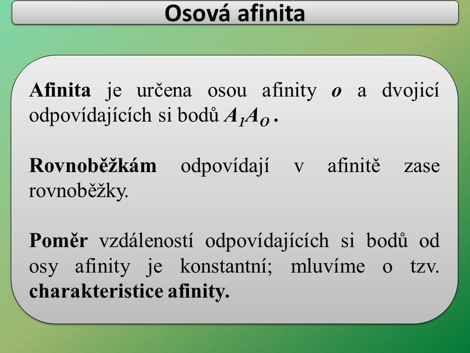 Osová afinita Afinita je určena osou afinity o a dvojicí odpovídajících si bodů A1AO . Rovnoběžkám odpovídají v afinitě zase rovnoběžky.