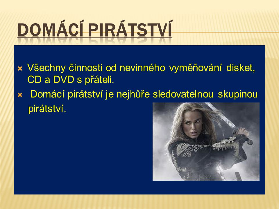 Domácí pirátství Všechny činnosti od nevinného vyměňování disket, CD a DVD s přáteli. Domácí pirátství je nejhůře sledovatelnou skupinou.