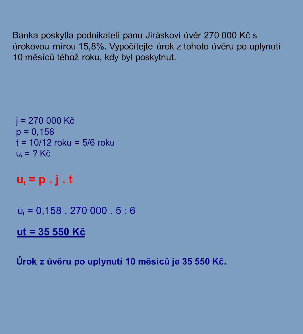 Banka poskytla podnikateli panu Jiráskovi úvěr 270 000 Kč s úrokovou mírou 15,8%. Vypočítejte úrok z tohoto úvěru po uplynutí 10 měsíců téhož roku, kdy byl poskytnut.
