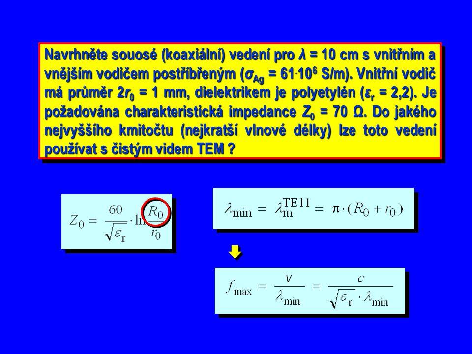 Navrhněte souosé (koaxiální) vedení pro λ = 10 cm s vnitřním a vnějším vodičem postříbřeným (σAg = 61.106 S/m). Vnitřní vodič má průměr 2r0 = 1 mm, dielektrikem je polyetylén (εr = 2,2). Je požadována charakteristická impedance Z0 = 70 Ω. Do jakého nejvyššího kmitočtu (nejkratší vlnové délky) lze toto vedení používat s čistým videm TEM