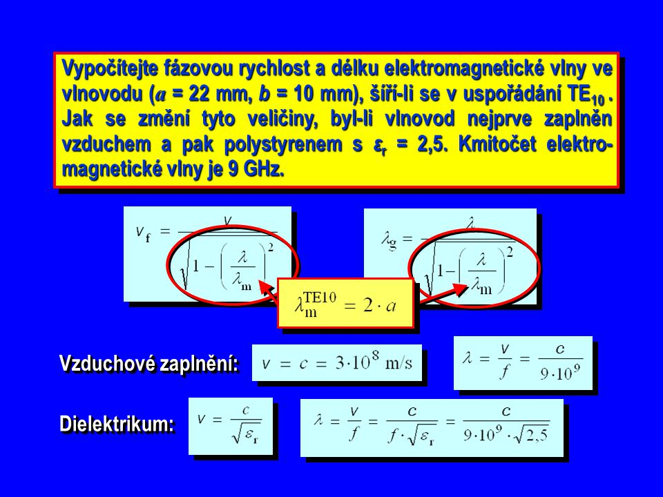 Vypočítejte fázovou rychlost a délku elektromagnetické vlny ve vlnovodu (a = 22 mm, b = 10 mm), šíří-li se v uspořádání TE10 . Jak se změní tyto veličiny, byl-li vlnovod nejprve zaplněn vzduchem a pak polystyrenem s εr = 2,5. Kmitočet elektro-magnetické vlny je 9 GHz.