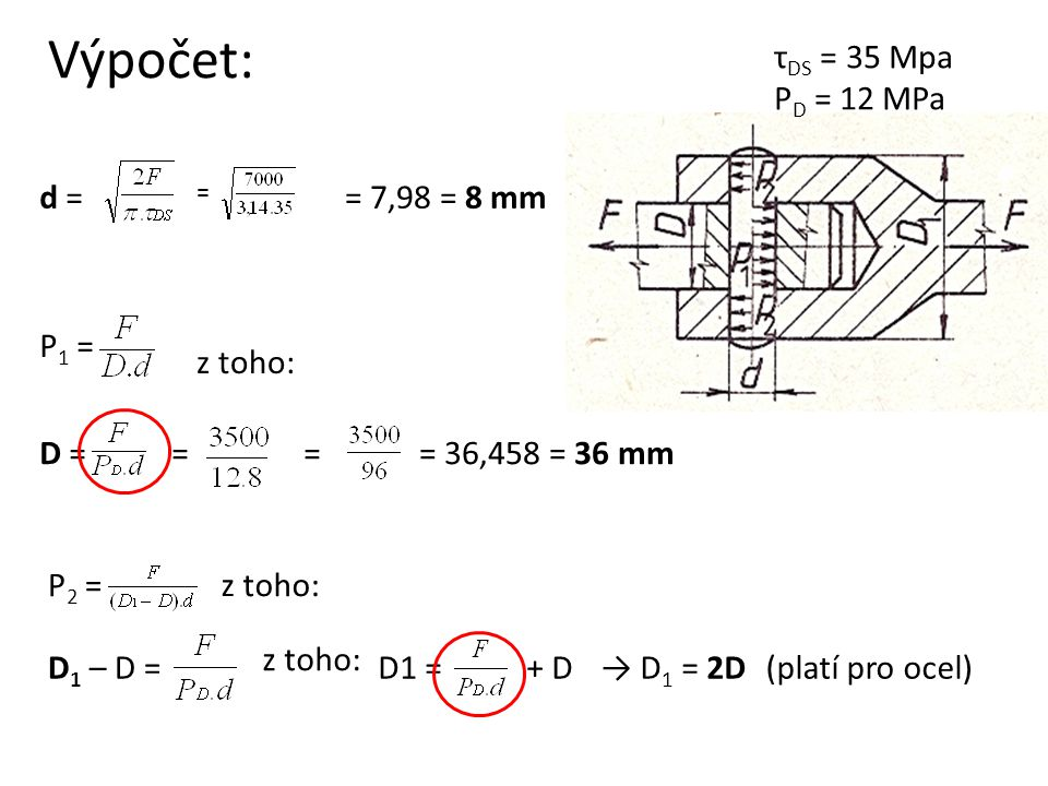 Výpočet: τDS = 35 Mpa PD = 12 MPa d = = 7,98 = 8 mm P1 = z toho: D = =