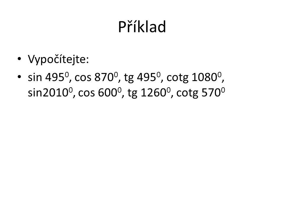 Příklad Vypočítejte: sin 4950, cos 8700, tg 4950, cotg 10800, sin20100, cos 6000, tg 12600, cotg 5700.