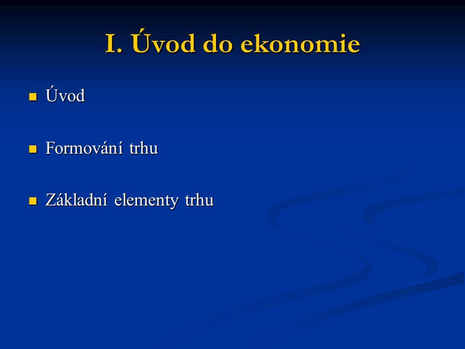 I. Úvod do ekonomie Úvod Formování trhu Základní elementy trhu