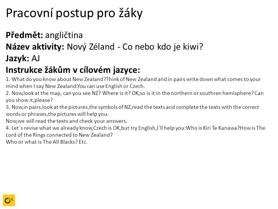 Pracovní postup pro žáky Předmět: angličtina Název aktivity: Nový Zéland - Co nebo kdo je kiwi Jazyk: AJ Instrukce žákům v cílovém jazyce: 1. What do you know about New Zealand Think of New Zealand and in pairs write down what comes to your mind when I say New Zealand.You can use English or Czech.