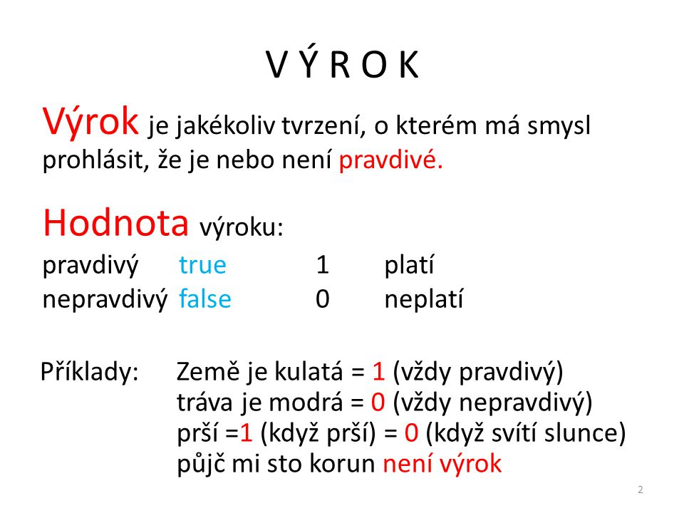 V Ý R O K Výrok je jakékoliv tvrzení, o kterém má smysl prohlásit, že je nebo není pravdivé. Hodnota výroku: