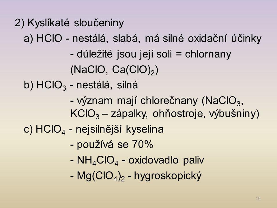 2) Kyslíkaté sloučeniny a) HClO - nestálá, slabá, má silné oxidační účinky - důležité jsou její soli = chlornany (NaClO, Ca(ClO)2) b) HClO3 - nestálá, silná - význam mají chlorečnany (NaClO3, KClO3 – zápalky, ohňostroje, výbušniny) c) HClO4 - nejsilnější kyselina - používá se 70% - NH4ClO4 - oxidovadlo paliv - Mg(ClO4)2 - hygroskopický