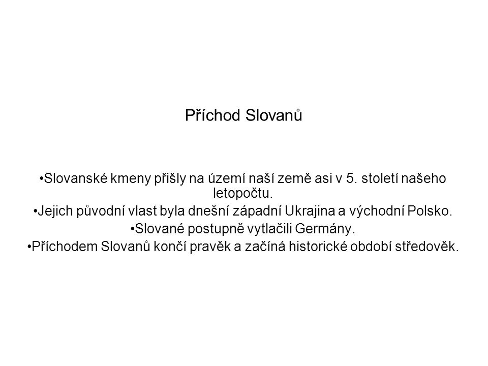 Příchod Slovanů Slovanské kmeny přišly na území naší země asi v 5. století našeho letopočtu.