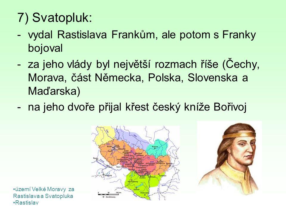7) Svatopluk: vydal Rastislava Frankům, ale potom s Franky bojoval