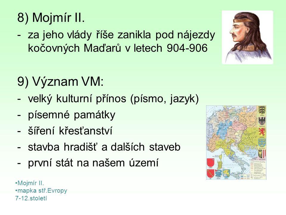 8) Mojmír II. za jeho vlády říše zanikla pod nájezdy kočovných Maďarů v letech 904-906. 9) Význam VM: