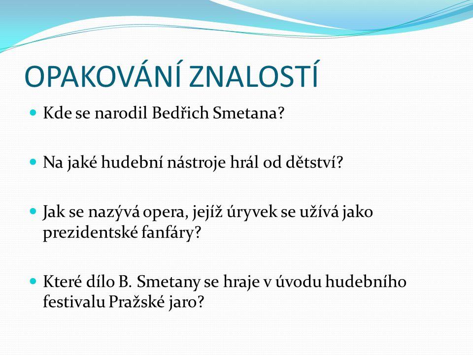 OPAKOVÁNÍ ZNALOSTÍ Kde se narodil Bedřich Smetana