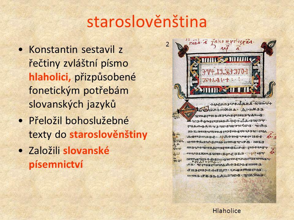 staroslověnština 2. Konstantin sestavil z řečtiny zvláštní písmo hlaholici, přizpůsobené fonetickým potřebám slovanských jazyků.