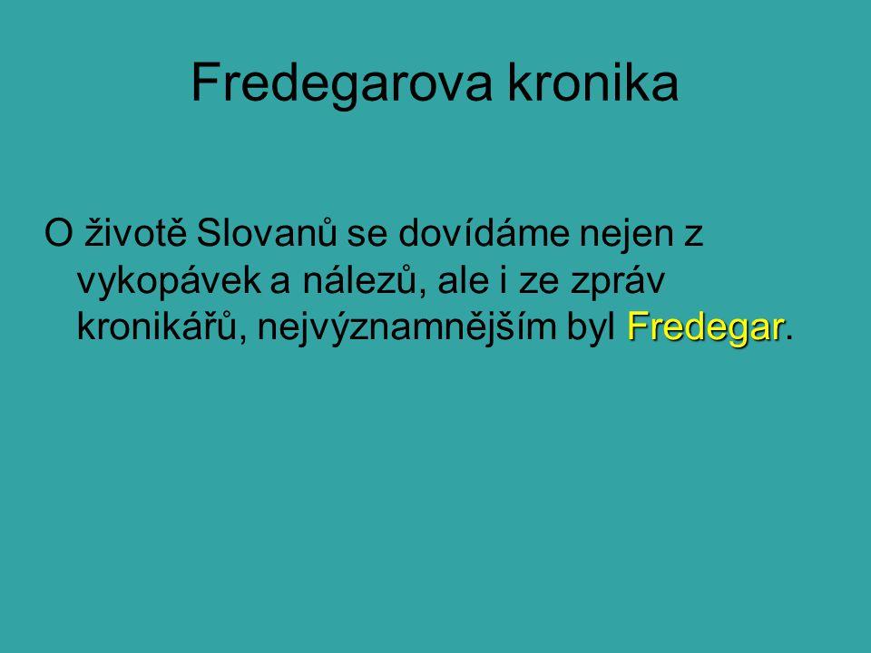 Fredegarova kronika O životě Slovanů se dovídáme nejen z vykopávek a nálezů, ale i ze zpráv kronikářů, nejvýznamnějším byl Fredegar.