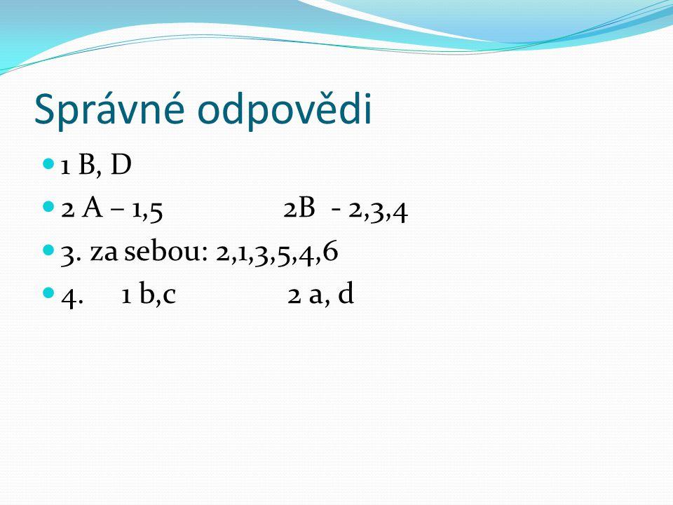 Správné odpovědi 1 B, D 2 A – 1,5 2B - 2,3,4 3. za sebou: 2,1,3,5,4,6