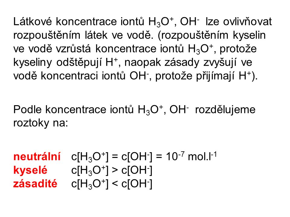 Látkové koncentrace iontů H3O+, OH- lze ovlivňovat rozpouštěním látek ve vodě. (rozpouštěním kyselin ve vodě vzrůstá koncentrace iontů H3O+, protože kyseliny odštěpují H+, naopak zásady zvyšují ve vodě koncentraci iontů OH-, protože přijímají H+).