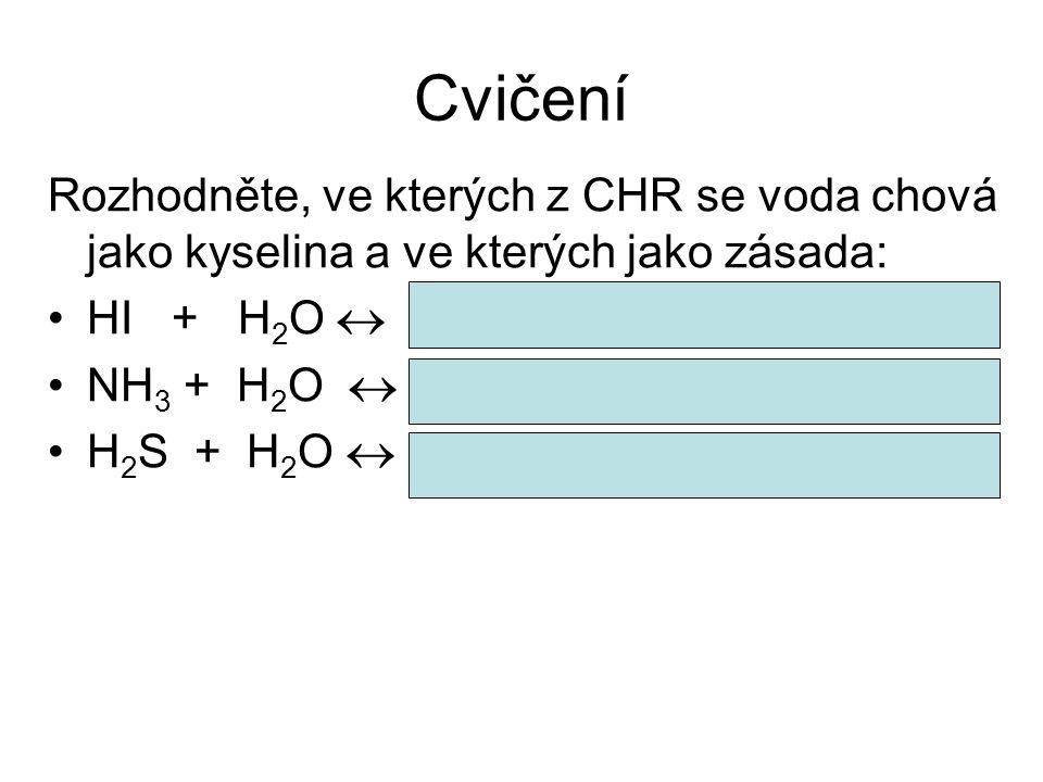 Cvičení Rozhodněte, ve kterých z CHR se voda chová jako kyselina a ve kterých jako zásada: HI + H2O  H3O+ + I- (zásada – váže H+)