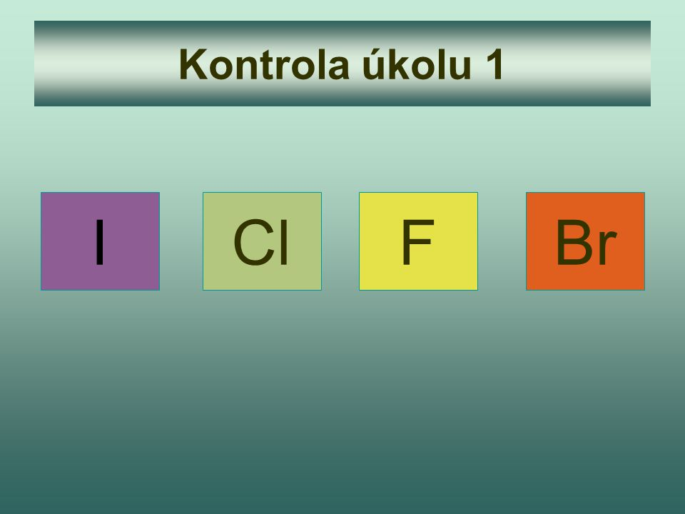 Kontrola úkolu 1 I Cl F Br
