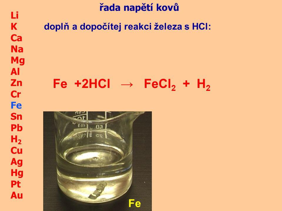 Fe + HCl → 2 FeCl2 + H2 Fe řada napětí kovů Li K Ca Na Mg Al Zn Cr Fe