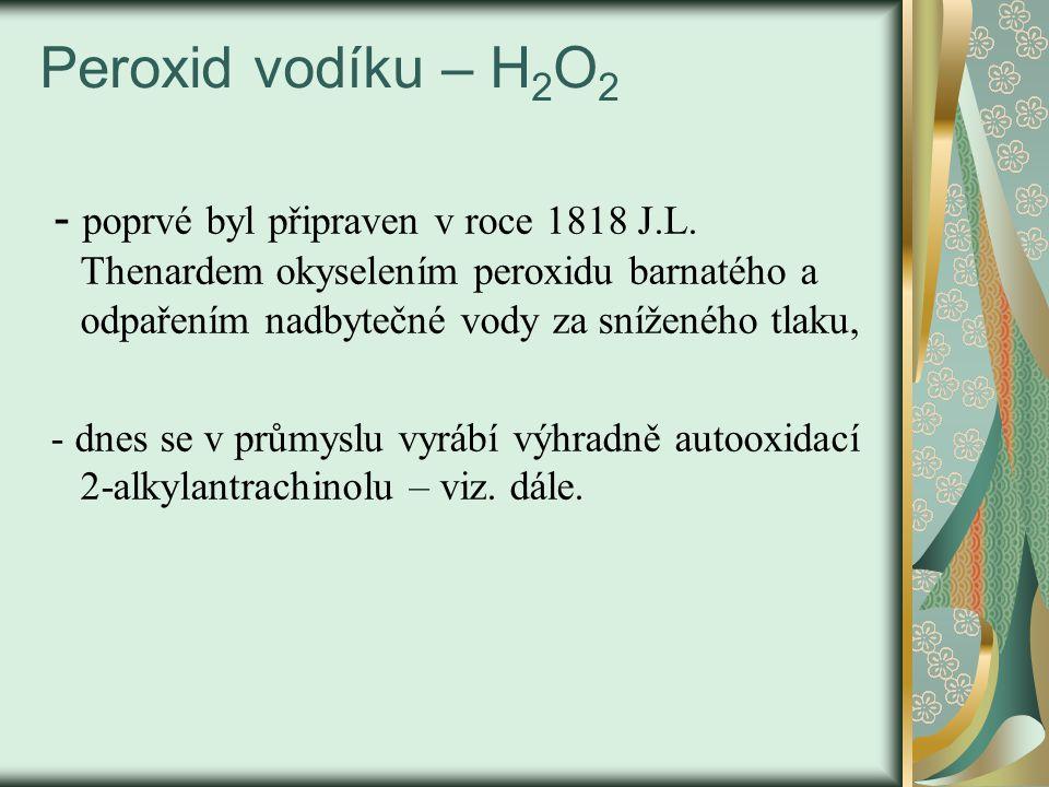 Peroxid vodíku – H2O2 - poprvé byl připraven v roce 1818 J.L. Thenardem okyselením peroxidu barnatého a odpařením nadbytečné vody za sníženého tlaku,