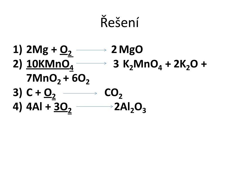 Řešení 2Mg + O2 2 MgO 10KMnO4 3 K2MnO4 + 2K2O + 7MnO2 + 6O2 C + O2 CO2