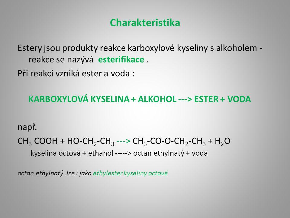 Charakteristika Estery jsou produkty reakce karboxylové kyseliny s alkoholem - reakce se nazývá esterifikace .