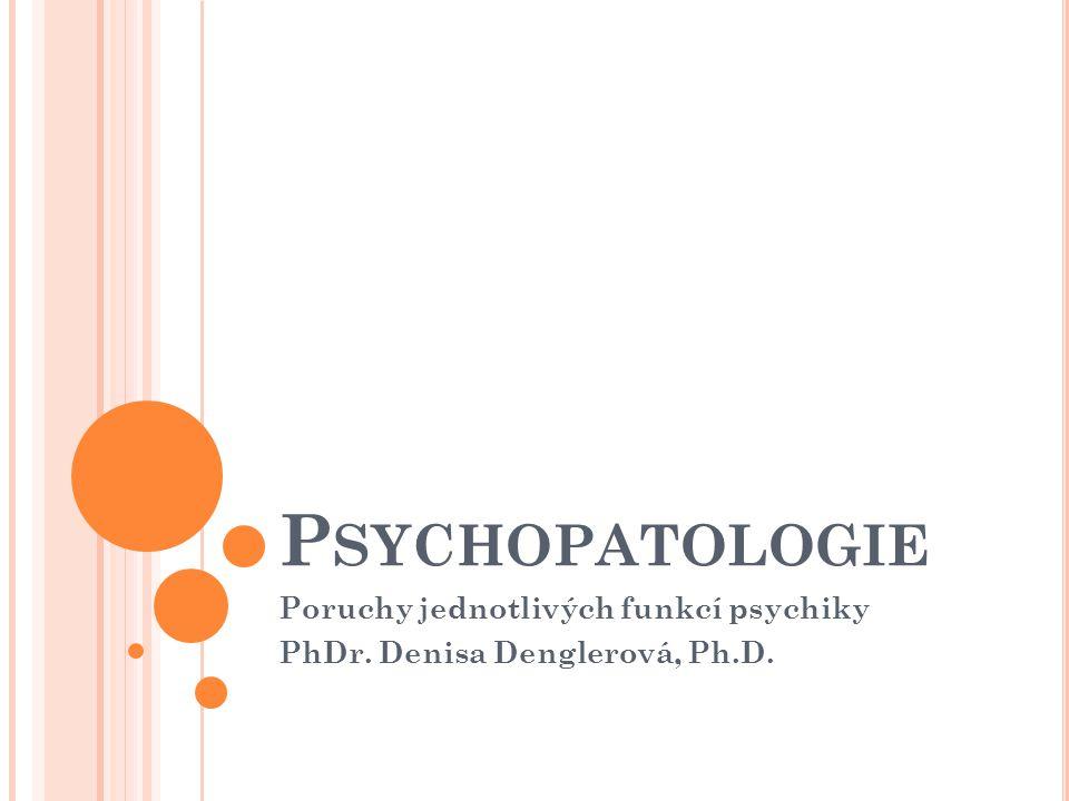 Poruchy jednotlivých funkcí psychiky PhDr. Denisa Denglerová, Ph.D.