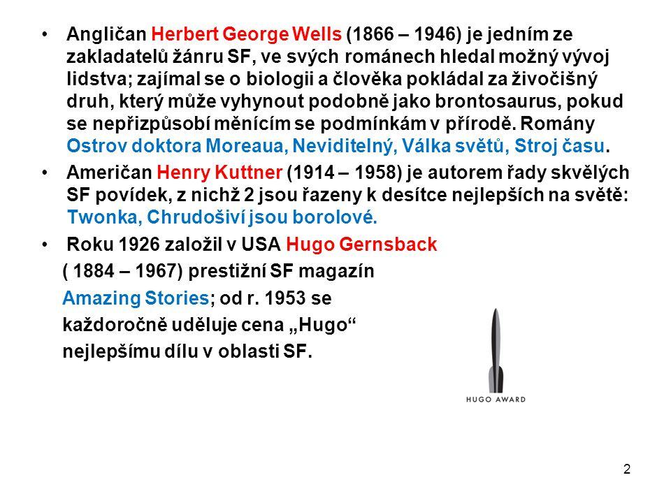 Angličan Herbert George Wells (1866 – 1946) je jedním ze zakladatelů žánru SF, ve svých románech hledal možný vývoj lidstva; zajímal se o biologii a člověka pokládal za živočišný druh, který může vyhynout podobně jako brontosaurus, pokud se nepřizpůsobí měnícím se podmínkám v přírodě. Romány Ostrov doktora Moreaua, Neviditelný, Válka světů, Stroj času.