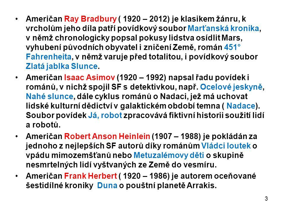 Američan Ray Bradbury ( 1920 – 2012) je klasikem žánru, k vrcholům jeho díla patří povídkový soubor Marťanská kronika, v němž chronologicky popsal pokusy lidstva osídlit Mars, vyhubení původních obyvatel i zničení Země, román 451° Fahrenheita, v němž varuje před totalitou, i povídkový soubor Zlatá jablka Slunce.