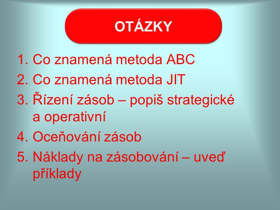 OTÁZKY Co znamená metoda ABC. Co znamená metoda JIT. Řízení zásob – popiš strategické a operativní.