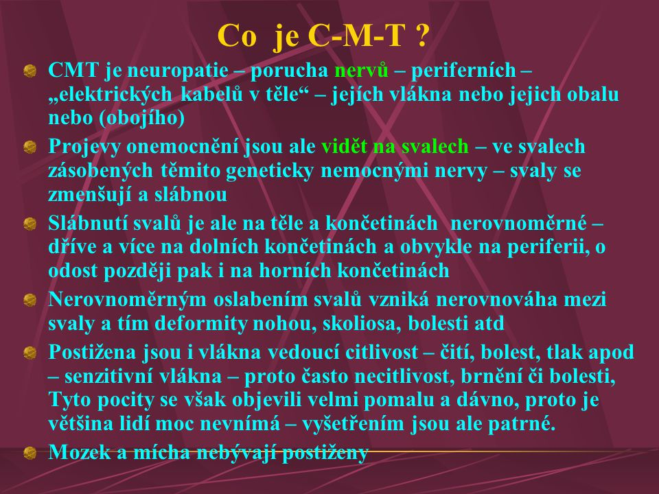 """Co je C-M-T CMT je neuropatie – porucha nervů – periferních – """"elektrických kabelů v těle – jejích vlákna nebo jejich obalu nebo (obojího)"""