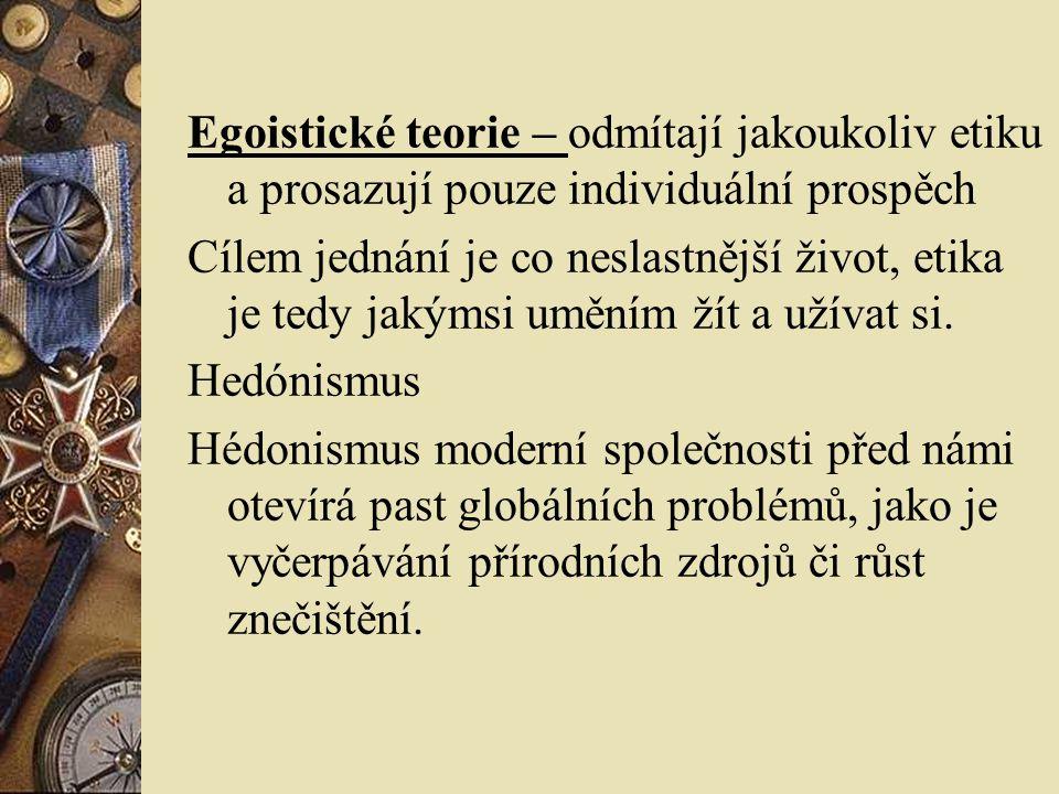 Egoistické teorie – odmítají jakoukoliv etiku a prosazují pouze individuální prospěch