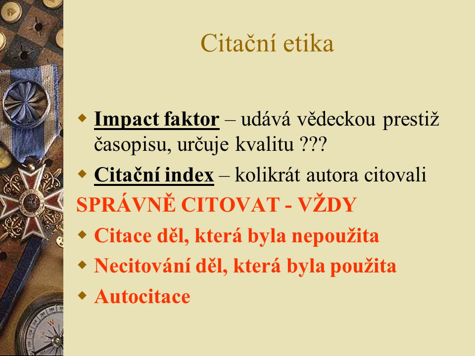 Citační etika Impact faktor – udává vědeckou prestiž časopisu, určuje kvalitu Citační index – kolikrát autora citovali.