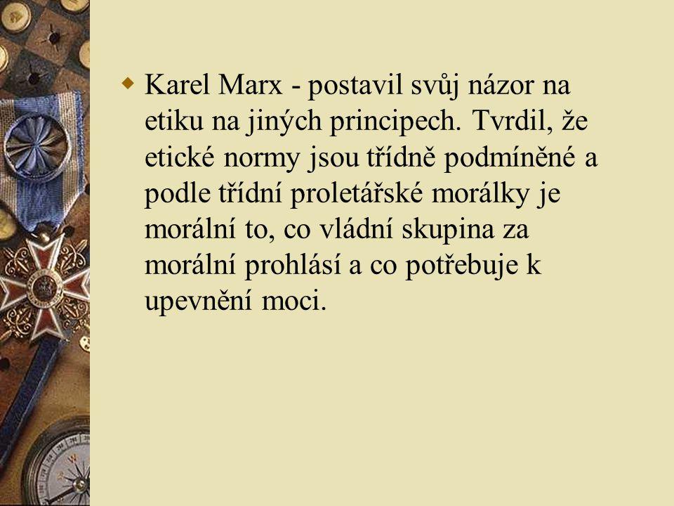 Karel Marx - postavil svůj názor na etiku na jiných principech