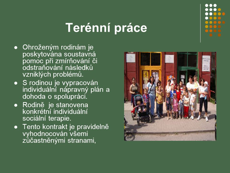 Terénní práce Ohroženým rodinám je poskytována soustavná pomoc při zmírňování či odstraňování následků vzniklých problémů.