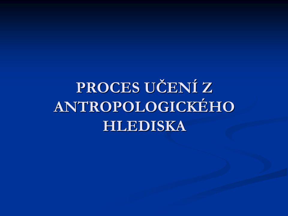 PROCES UČENÍ Z ANTROPOLOGICKÉHO HLEDISKA