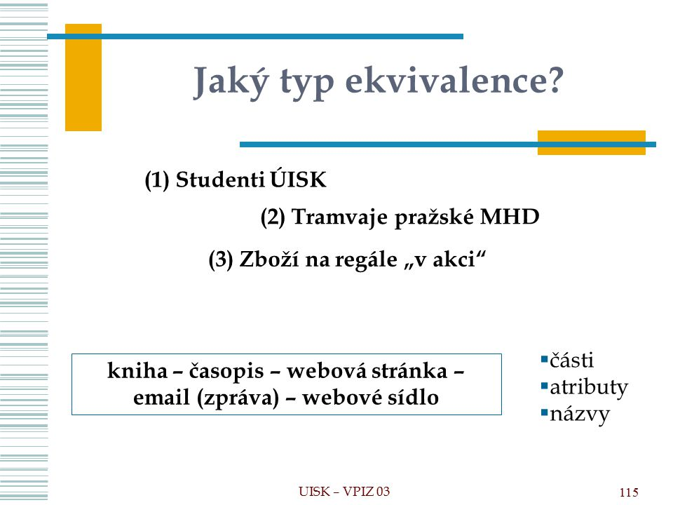 Jaký typ ekvivalence (1) Studenti ÚISK (2) Tramvaje pražské MHD