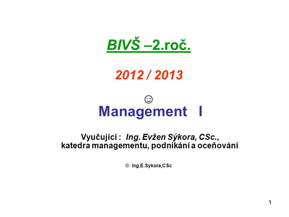 BIVŠ –2.roč. 2012 / 2013 ☺ Management I Vyučující : Ing. Evžen Sýkora, CSc., katedra managementu, podnikání a oceňování.