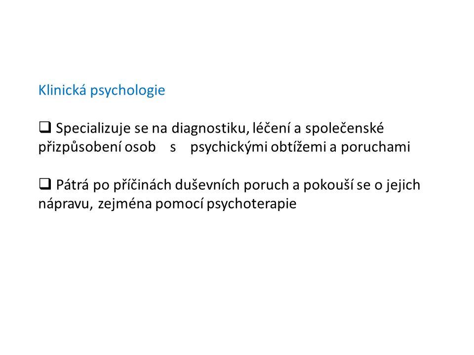 Klinická psychologie Specializuje se na diagnostiku, léčení a společenské přizpůsobení osob s psychickými obtížemi a poruchami.
