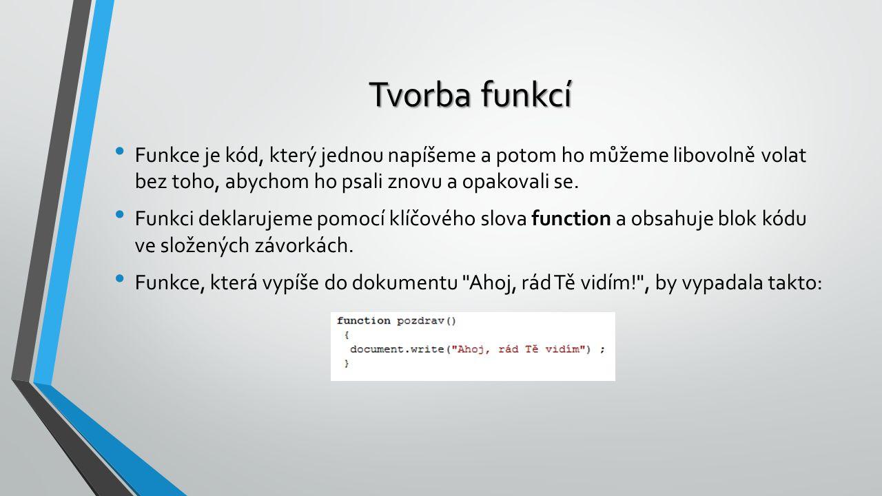 Tvorba funkcí Funkce je kód, který jednou napíšeme a potom ho můžeme libovolně volat bez toho, abychom ho psali znovu a opakovali se.